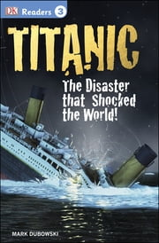 DK Readers L3: Titanic - The Disaster that Shocked the World! ebook by Mark Dubowski