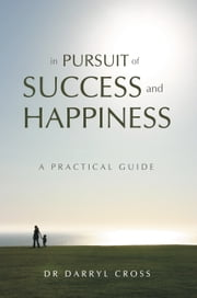 In Pursuit of Success and Happiness - A Practical Guide ebook by Dr Darryl Cross