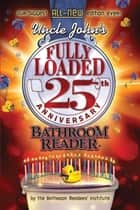Uncle John's Fully Loaded 25th Anniversary Bathroom Reader ebook by Bathroom Readers' Institute