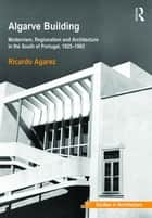 Algarve Building - Modernism, Regionalism and Architecture in the South of Portugal, 1925-1965 ebook by Ricardo Agarez