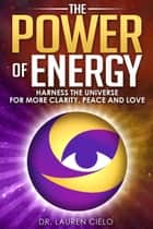 The Power of Energy - Harness The Universe For More Clarity, Peace and Love ebook by