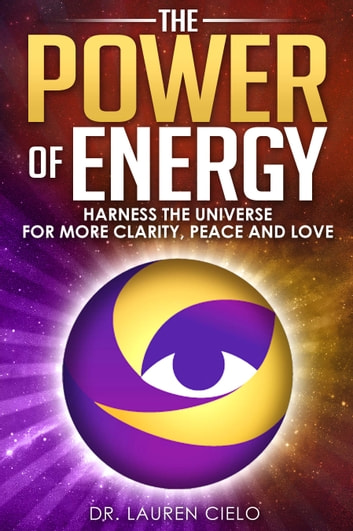 The Power of Energy - Harness The Universe For More Clarity, Peace and Love ebook by Lauren Cielo