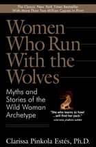 Women Who Run With the Wolves - Myths and Stories of the Wild Woman Archetype ebook by Clarissa Pinkola Estes, Ph.D.