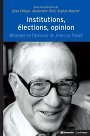 Institutions, élections, opinion - Mélanges en l'honneur de Jean-Luc Parodi ebook by Alexandre Dezé,Sophie Maurer,Yves Déloye