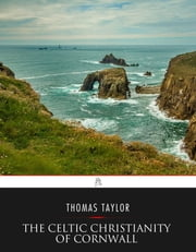 The Celtic Christianity of Cornwall: Divers Sketches and Studies ebook by Thomas Taylor