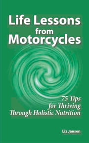 Life Lessons from Motorcycles: Seventy Five Tips for Thriving Through Holistic Nutrition ebook by Liz Jansen