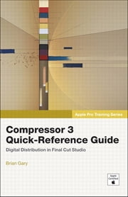 Apple Pro Training Series - Compressor 3 Quick-Reference Guide ebook by Brian Gary