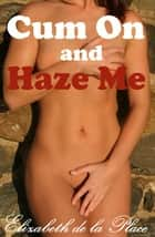 Cum On and Haze Me ebook by Elizabeth de la Place