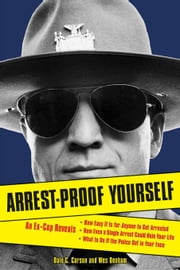 Arrest-Proof Yourself: An Ex-Cop Reveals How Easy It Is for Anyone to Get Arrested, How Even a Single Arrest Could Ruin Your Life, and What to Do If t ebook by Carson, Dale C.