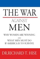 The War Against Men: Why Women Are Winning and What Men Must Do If America Is To Survive ebook by Dr. Richard T. Hise