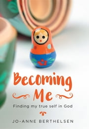 Becoming Me - Finding my true self in God ebook by Jo-Anne Berthelsen