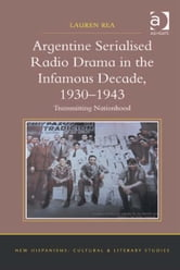 Argentine Serialised Radio Drama in the Infamous Decade, 1930–1943 - Transmitting Nationhood ebook by Dr Lauren Rea,Dr Anne J Cruz