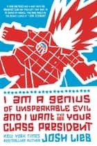 I Am a Genius of Unspeakable Evil and I Want to Be Your Class President ebook by Josh Lieb