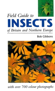 FIELD GUIDE TO INSECTS OF BRITAIN AND NORTHERN EUROPE ebook by Bob Gibbons