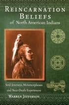 Reincarnation Beliefs of North American Indians - An In-Depth Look at Native American Spiritual Experiences and Beliefs About Death and the After-Life. ebook by Warren Jefferson