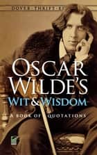 Oscar Wilde's Wit and Wisdom - A Book of Quotations ebook by Oscar Wilde