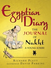 Egyptian Diary - The Journal of Nakht, Young Scribe ebook by Richard Platt,David Parkins