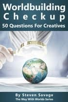 Worldbuilding Checkup: 50 Questions For Creatives - Way With Worlds, #7 ebook by Steven Savage