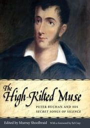 The High-Kilted Muse - Peter Buchan and His Secret Songs of Silence ebook by Murray Shoolbraid,Ed Cray