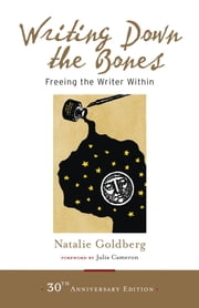 Writing Down the Bones - Freeing the Writer Within ebook by Natalie Goldberg,Julia Cameron