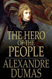 The Hero of the People - A Historical Romance of Love, Liberty and Loyalty ebook by Alexandre Dumas