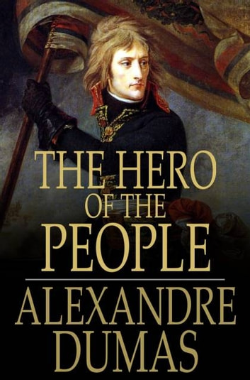 The Hero of the People - A Historical Romance of Love, Liberty and Loyalty 電子書 by Alexandre Dumas