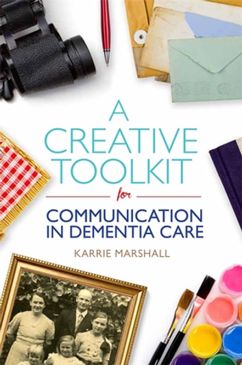 A Creative Toolkit for Communication in Dementia Care eBook by Karrie Marshall