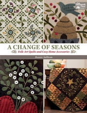 A Change of Seasons - Folk-Art Quilts and Cozy Home Accessories ebook by Bonnie Sullivan