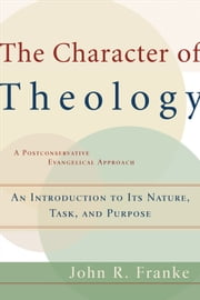Character of Theology, The - An Introduction to Its Nature, Task, and Purpose ebook by John R. Franke