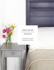 Simple Matters - Living with Less and Ending Up with More ebook by Erin Boyle
