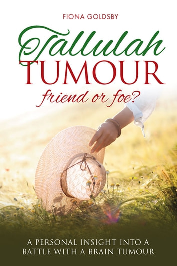 Tallulah Tumour - Friend or Foe? - A Personal Insight into a Battle with a Brain Tumour ebook by Fiona Goldsby
