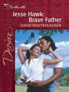Jesse Hawk: Brave Father ebook by Sheri WhiteFeather