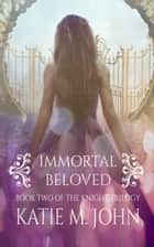 Immortal Beloved (Book 2 of The Knight Trilogy) ebook by Katie M John