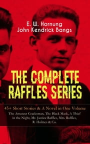 THE COMPLETE RAFFLES SERIES – 45+ Short Stories & A Novel in One Volume: The Amateur Cracksman, The Black Mask, A Thief in the Night, Mr. Justice Raffles, Mrs. Raffles, R. Holmes & Co. - The Adventures of A. J. Raffles, A Gentleman-Thief & Crime Tales of the Amateur Cracksman's Family ebook by E. W. Hornung,John Kendrick Bangs,Cyrus Cuneo,Albert Levering