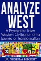 Analyze West - A Psychiatrist Takes Western Civilization on a Journey of Transformation ebook by Nicholas Beecroft