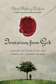 Invitations from God: Accepting God's Offer to Rest, Weep, Forgive, Wait, Remember and More - Accepting God's Offer to Rest, Weep, Forgive, Wait, Remember and More ebook by Adele Ahlberg Calhoun