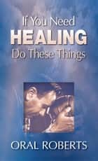If You Need Healing Do These Things ebook by Oral Roberts, Richard Roberts