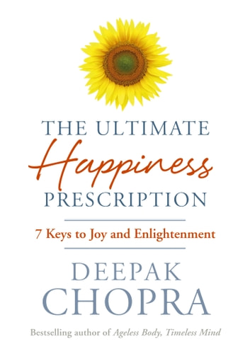 The Ultimate Happiness Prescription - 7 Keys to Joy and Enlightenment ebook by Dr Deepak Chopra