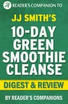 10-Day Green Smoothie Cleanse: By JJ Smith | Digest & Review ebook by Reader Companions