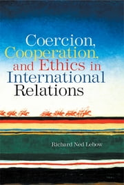Coercion, Cooperation, and Ethics in International Relations ebook by Richard Ned Lebow