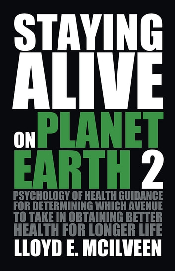 Staying Alive on Planet Earth 2 - Psychology of Health Guidance for determining which avenue to take in obtaining better health for longer life ebook by Lloyd E. McIlveen