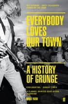 Everybody Loves Our Town - A History of Grunge ebook by Mark Yarm