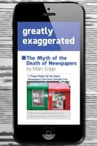 Greatly Exaggerated - The Myth of the Death of Newspapers ebook by Marc Edge