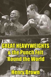 Great Heavyweights: The Punch Felt 'Round the World ebook by Henry Brown