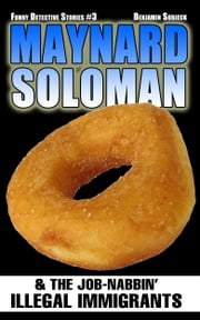 Maynard Soloman & The Job-Nabbin' Illegal Immigrants (Funny Detective Stories #3) ebook by Benjamin Sobieck