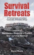 Survival Retreats - A Prepper's Guide to Creating a Sustainable, Defendable Refuge ebook by David Black