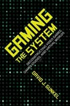 Gaming the System - Deconstructing Video Games, Games Studies, and Virtual Worlds ebook by David J. Gunkel