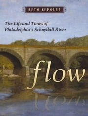 Flow - The Life and Times of Philadelphia's Schuylkill River ebook by Beth Kephart
