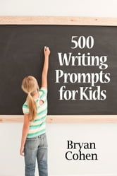 500 Writing Prompts for Kids: First Grade through Fifth Grade ebook by Bryan Cohen