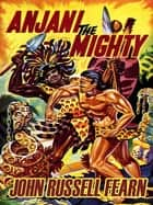 Anjani the Mighty - A Lost Race Novel (Anjani, Book 2) ebook by John Russell Fearn